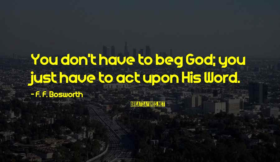 Funny Polaris Sayings By F. F. Bosworth: You don't have to beg God; you just have to act upon His Word.