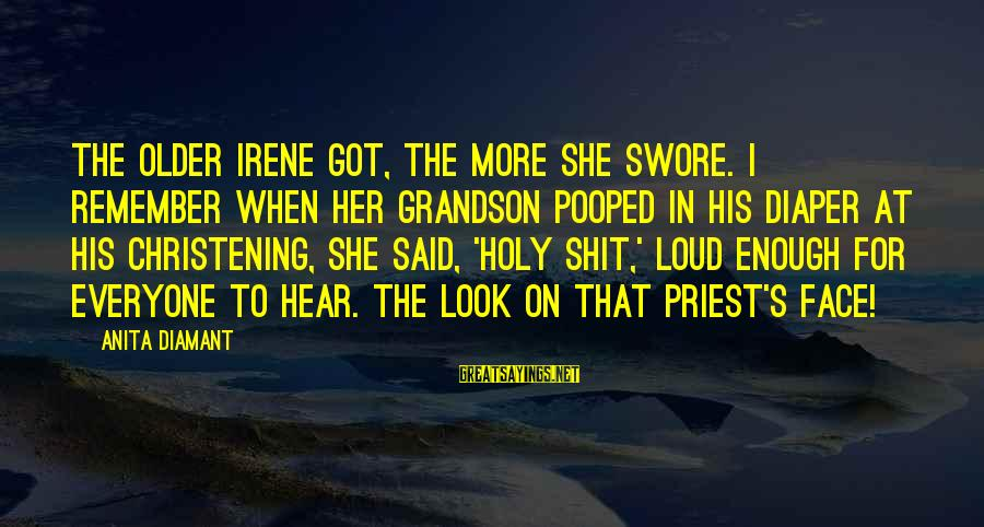 Funny Priest Sayings By Anita Diamant: The older Irene got, the more she swore. I remember when her grandson pooped in