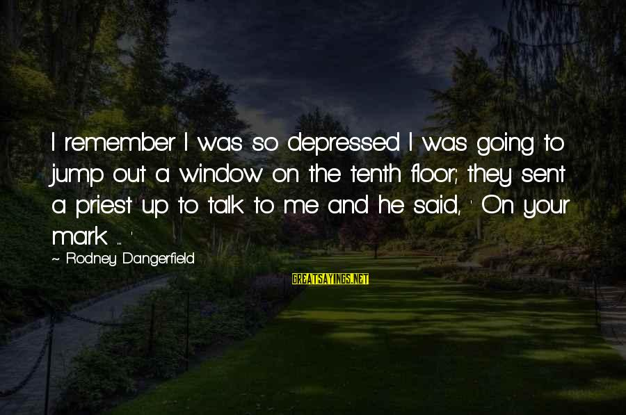Funny Priest Sayings By Rodney Dangerfield: I remember I was so depressed I was going to jump out a window on