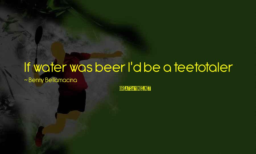 Funny Pub Sayings By Benny Bellamacina: If water was beer I'd be a teetotaler
