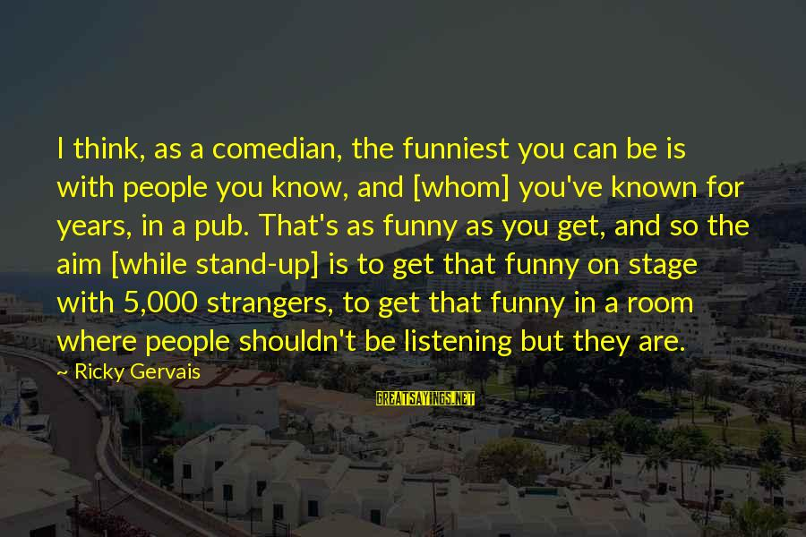 Funny Pub Sayings By Ricky Gervais: I think, as a comedian, the funniest you can be is with people you know,