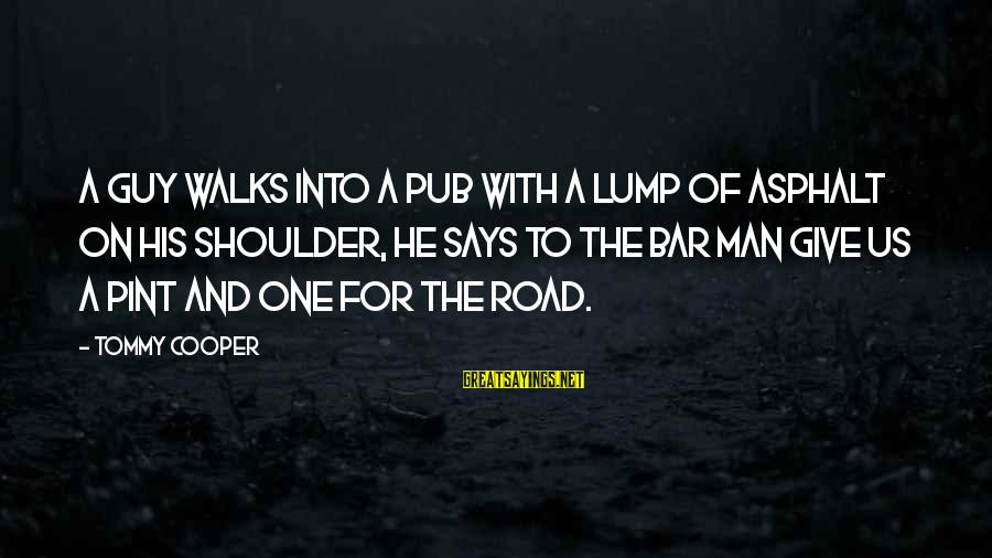 Funny Pub Sayings By Tommy Cooper: A guy walks into a pub with a lump of asphalt on His shoulder, He