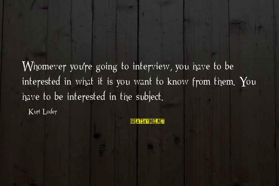 Funny Safe Travels Sayings By Kurt Loder: Whomever you're going to interview, you have to be interested in what it is you