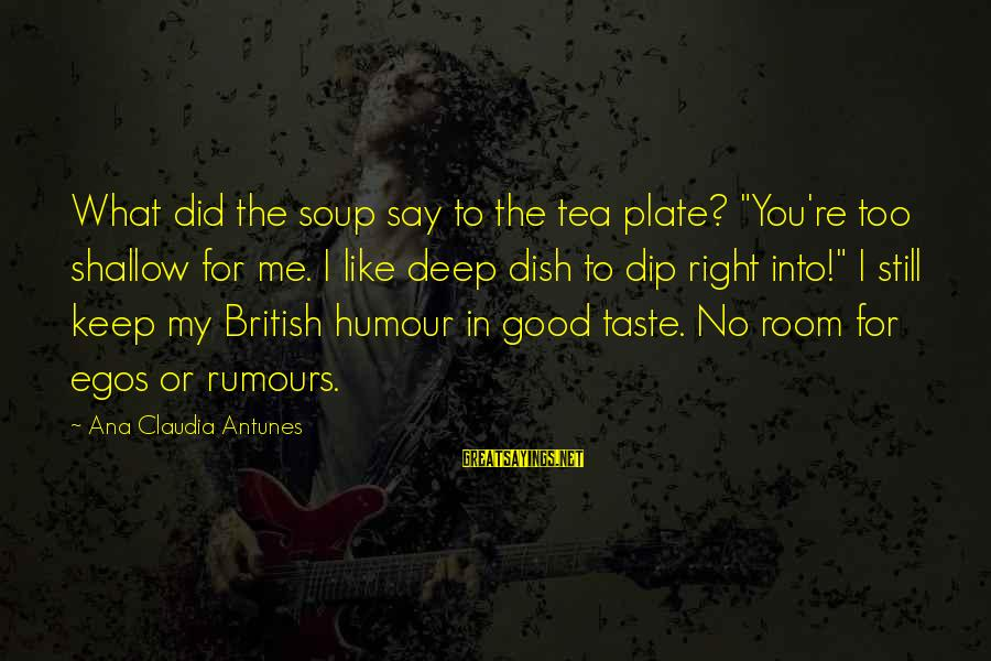 """Funny Say What Sayings By Ana Claudia Antunes: What did the soup say to the tea plate? """"You're too shallow for me. I"""
