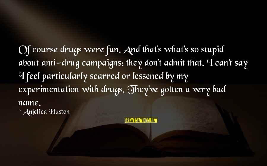 Funny Say What Sayings By Anjelica Huston: Of course drugs were fun. And that's what's so stupid about anti-drug campaigns: they don't
