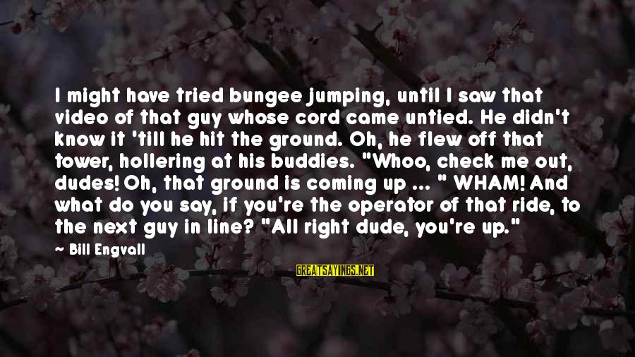 Funny Say What Sayings By Bill Engvall: I might have tried bungee jumping, until I saw that video of that guy whose