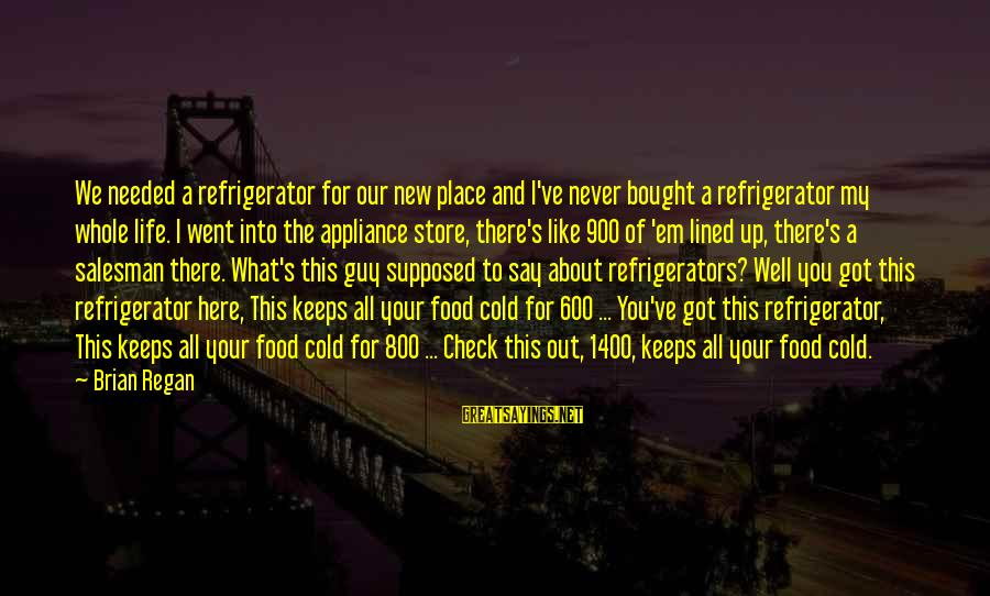 Funny Say What Sayings By Brian Regan: We needed a refrigerator for our new place and I've never bought a refrigerator my
