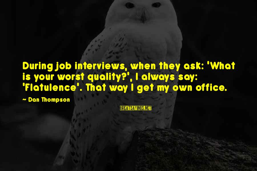 Funny Say What Sayings By Dan Thompson: During job interviews, when they ask: 'What is your worst quality?', I always say: 'Flatulence'.