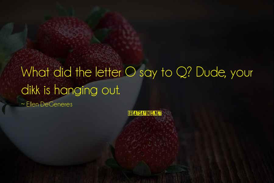 Funny Say What Sayings By Ellen DeGeneres: What did the letter O say to Q? Dude, your dikk is hanging out.