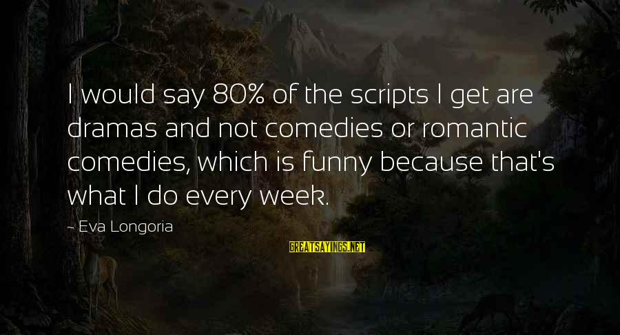 Funny Say What Sayings By Eva Longoria: I would say 80% of the scripts I get are dramas and not comedies or