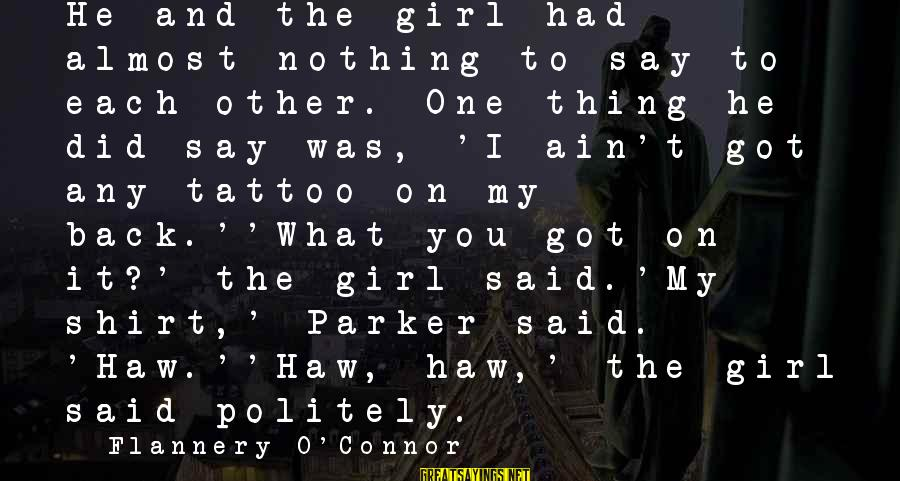 Funny Say What Sayings By Flannery O'Connor: He and the girl had almost nothing to say to each other. One thing he