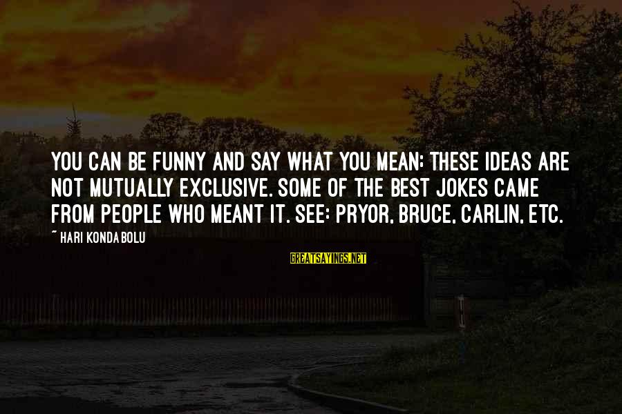 Funny Say What Sayings By Hari Kondabolu: You can be funny and say what you mean; these ideas are not mutually exclusive.