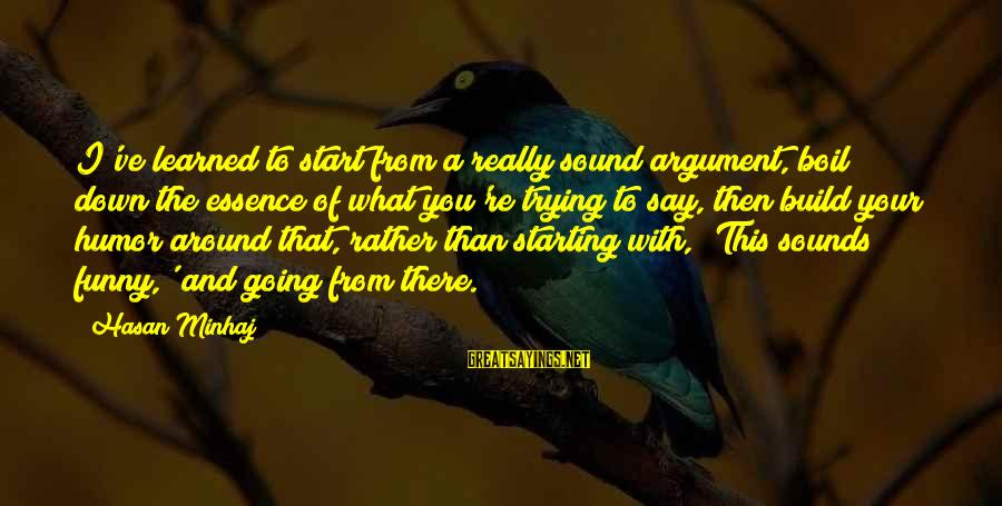 Funny Say What Sayings By Hasan Minhaj: I've learned to start from a really sound argument, boil down the essence of what