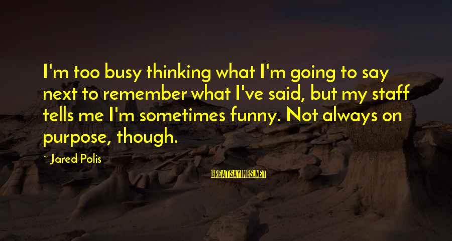 Funny Say What Sayings By Jared Polis: I'm too busy thinking what I'm going to say next to remember what I've said,