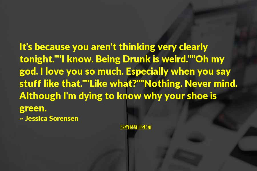 """Funny Say What Sayings By Jessica Sorensen: It's because you aren't thinking very clearly tonight.""""""""I know. Being Drunk is weird.""""""""Oh my god."""