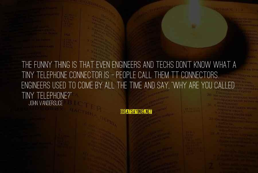 Funny Say What Sayings By John Vanderslice: The funny thing is that even engineers and techs don't know what a tiny telephone