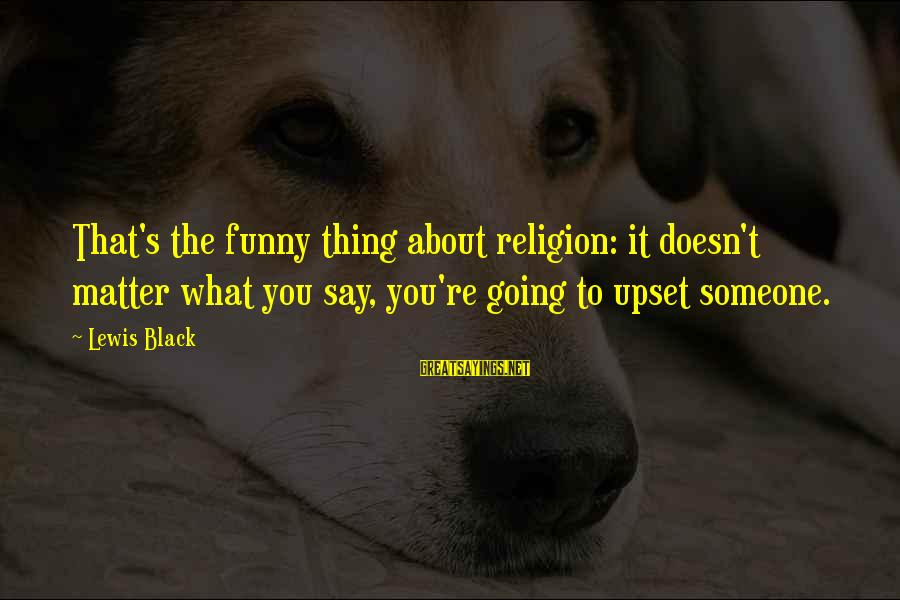 Funny Say What Sayings By Lewis Black: That's the funny thing about religion: it doesn't matter what you say, you're going to