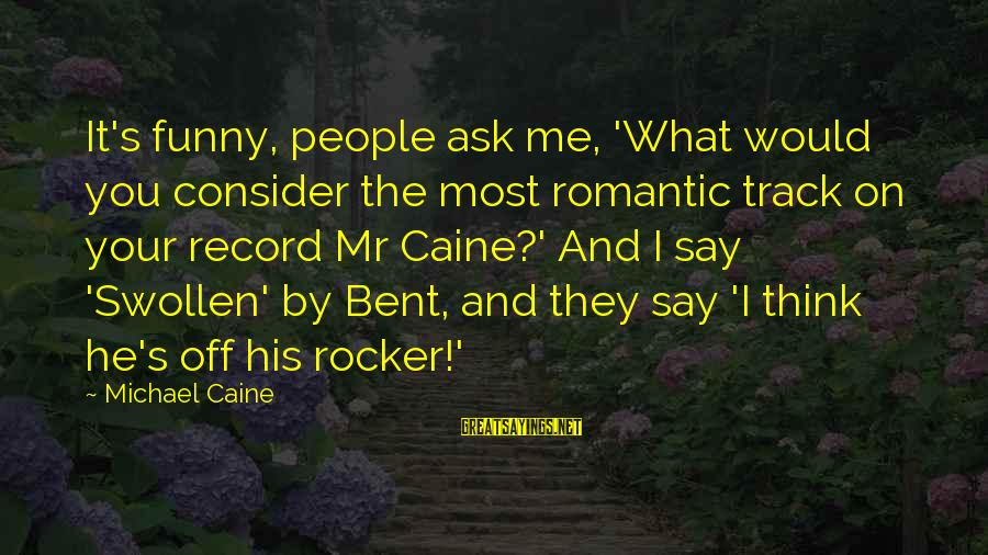 Funny Say What Sayings By Michael Caine: It's funny, people ask me, 'What would you consider the most romantic track on your
