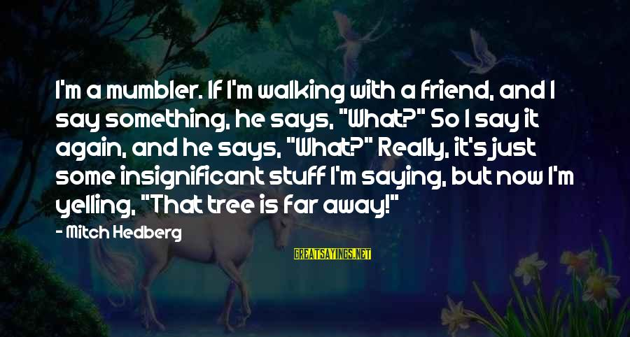 Funny Say What Sayings By Mitch Hedberg: I'm a mumbler. If I'm walking with a friend, and I say something, he says,