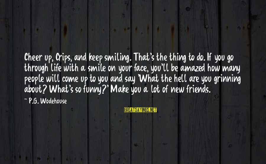 Funny Say What Sayings By P.G. Wodehouse: Cheer up, Crips, and keep smiling. That's the thing to do. If you go through