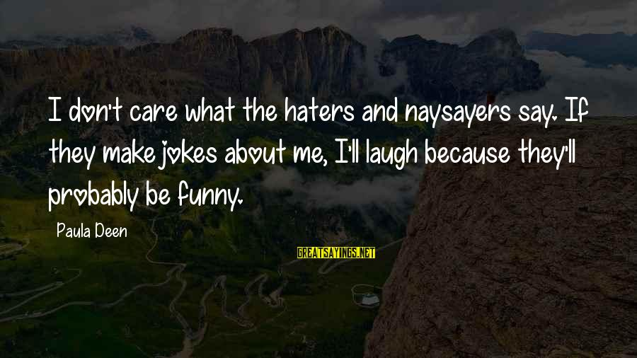 Funny Say What Sayings By Paula Deen: I don't care what the haters and naysayers say. If they make jokes about me,
