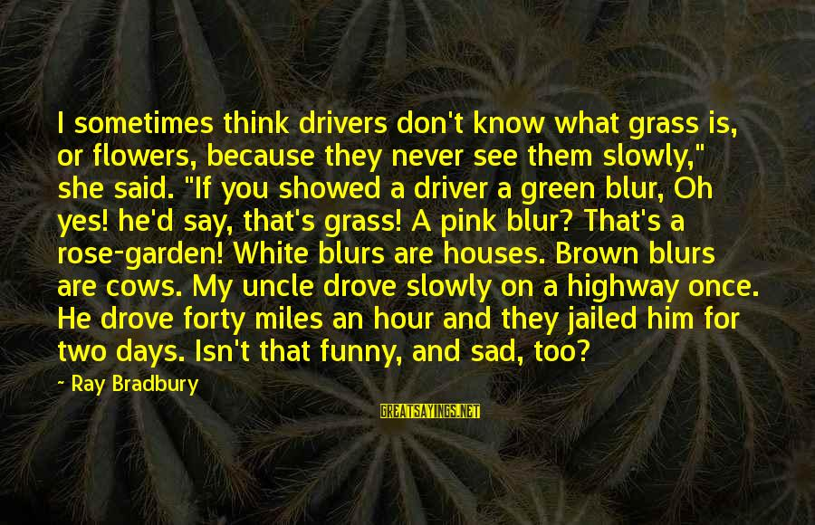 Funny Say What Sayings By Ray Bradbury: I sometimes think drivers don't know what grass is, or flowers, because they never see