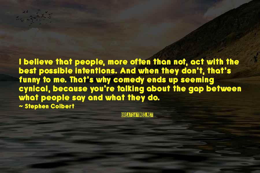 Funny Say What Sayings By Stephen Colbert: I believe that people, more often than not, act with the best possible intentions. And