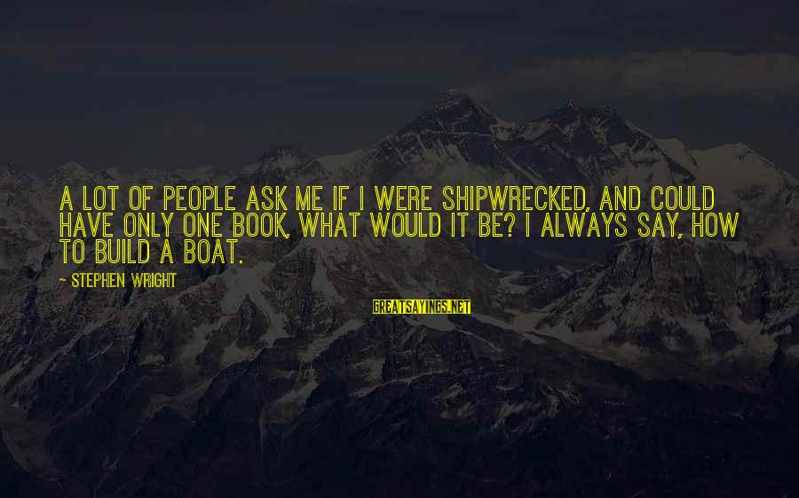 Funny Say What Sayings By Stephen Wright: A lot of people ask me if I were shipwrecked, and could have only one