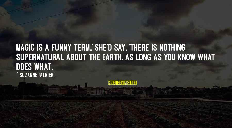 Funny Say What Sayings By Suzanne Palmieri: Magic is a funny term,' she'd say. 'There is nothing supernatural about the earth. As