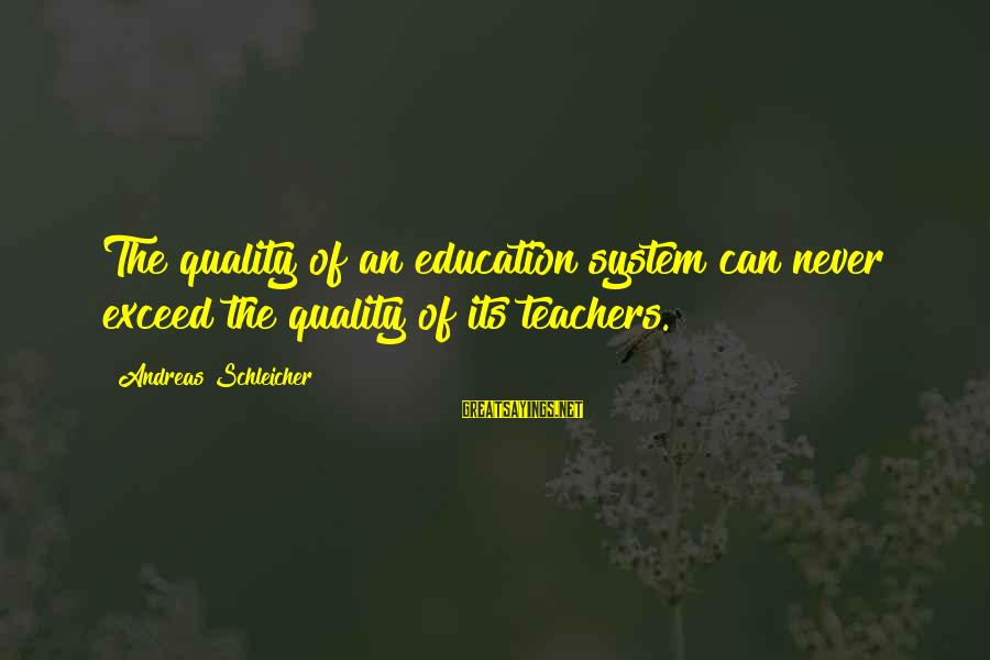 Funny Self Centred Sayings By Andreas Schleicher: The quality of an education system can never exceed the quality of its teachers.