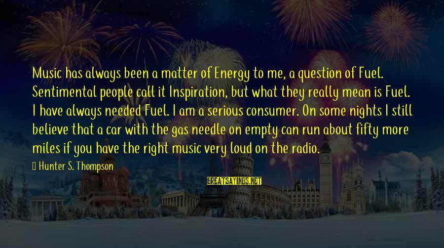 Funny Self Centred Sayings By Hunter S. Thompson: Music has always been a matter of Energy to me, a question of Fuel. Sentimental