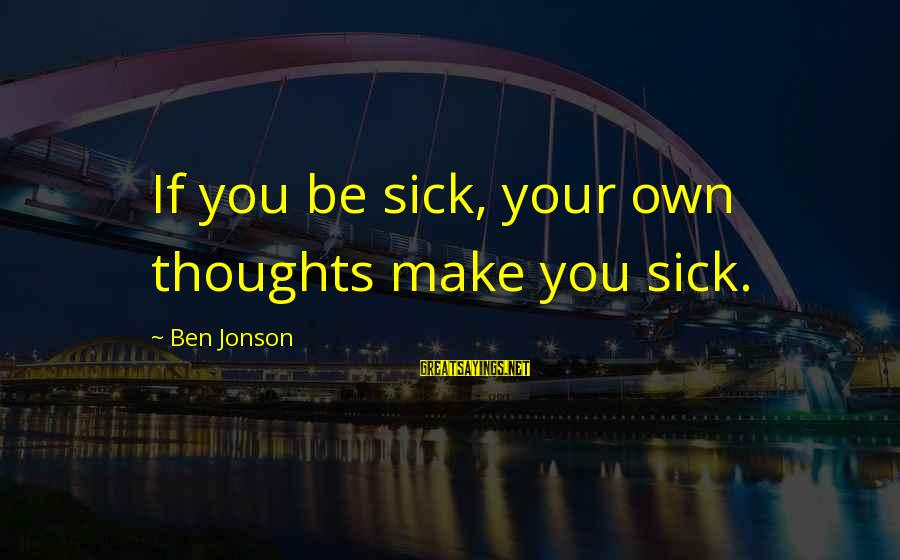 Funny Sleep Time Sayings By Ben Jonson: If you be sick, your own thoughts make you sick.