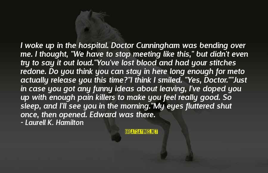"Funny Sleep Time Sayings By Laurell K. Hamilton: I woke up in the hospital. Doctor Cunningham was bending over me. I thought, ""We"