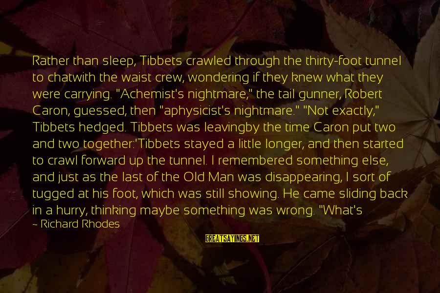 Funny Sleep Time Sayings By Richard Rhodes: Rather than sleep, Tibbets crawled through the thirty-foot tunnel to chatwith the waist crew, wondering