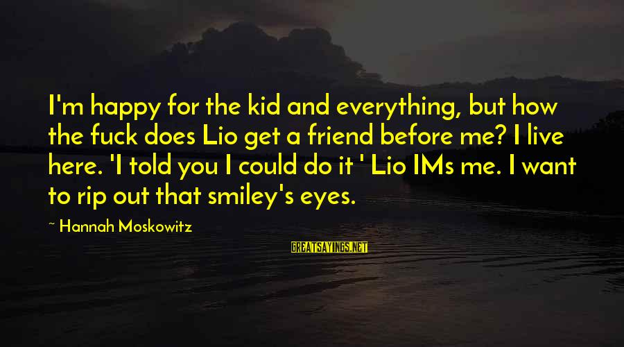 Funny Smiley Sayings By Hannah Moskowitz: I'm happy for the kid and everything, but how the fuck does Lio get a