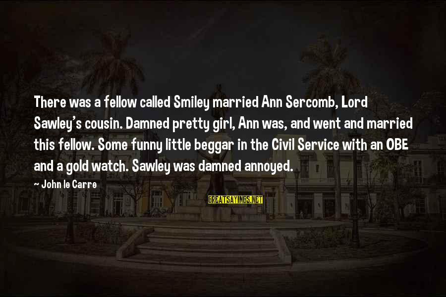 Funny Smiley Sayings By John Le Carre: There was a fellow called Smiley married Ann Sercomb, Lord Sawley's cousin. Damned pretty girl,