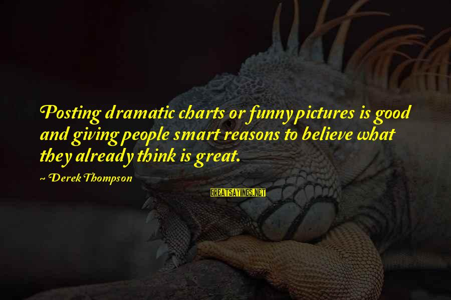 Funny Social Media Sayings By Derek Thompson: Posting dramatic charts or funny pictures is good and giving people smart reasons to believe