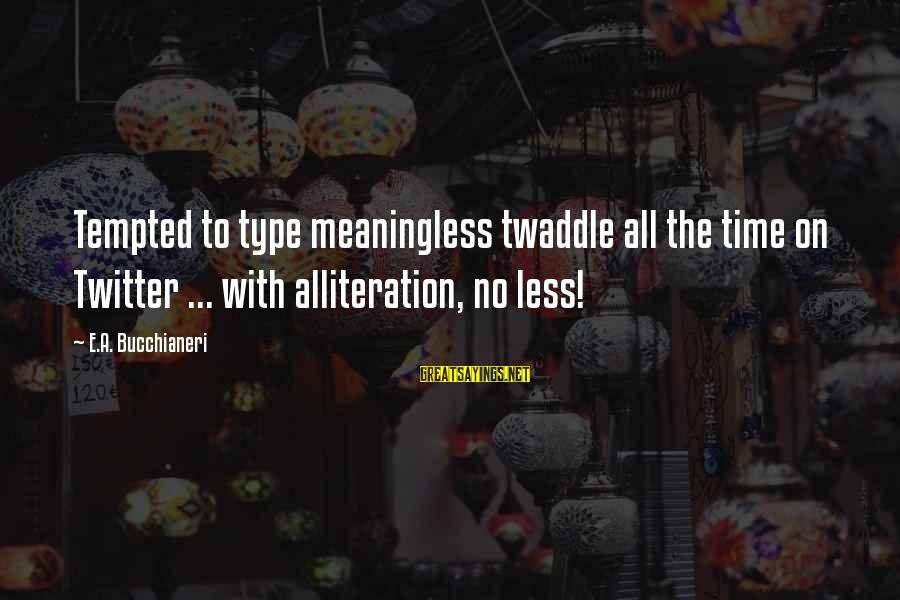 Funny Social Media Sayings By E.A. Bucchianeri: Tempted to type meaningless twaddle all the time on Twitter ... with alliteration, no less!