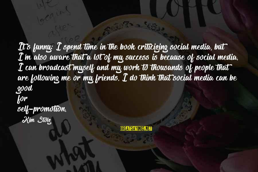 Funny Social Media Sayings By Kim Stolz: It's funny: I spend time in the book criticizing social media, but I'm also aware