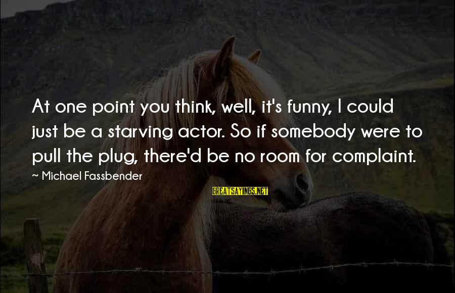 Funny Starving Sayings By Michael Fassbender: At one point you think, well, it's funny, I could just be a starving actor.