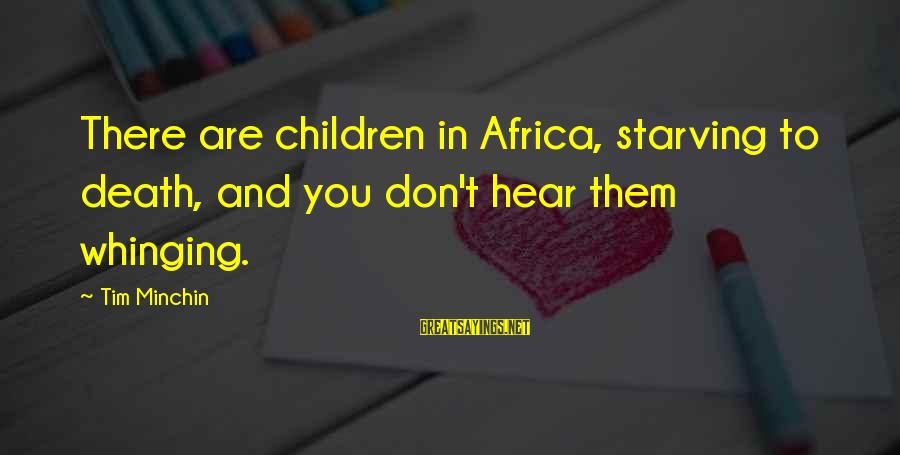 Funny Starving Sayings By Tim Minchin: There are children in Africa, starving to death, and you don't hear them whinging.