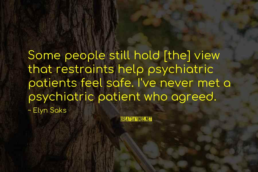 Funny Students Sayings By Elyn Saks: Some people still hold [the] view that restraints help psychiatric patients feel safe. I've never