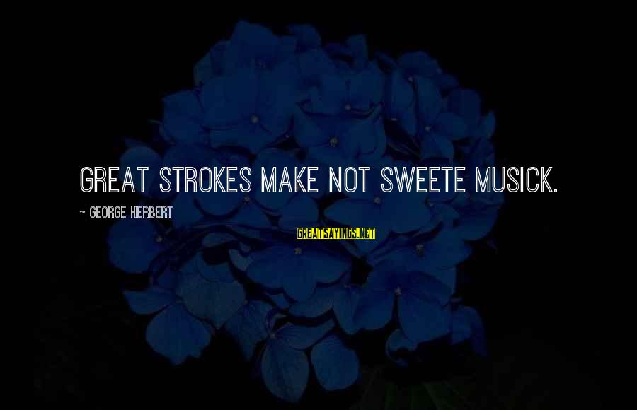 Funny Students Sayings By George Herbert: Great strokes make not sweete musick.