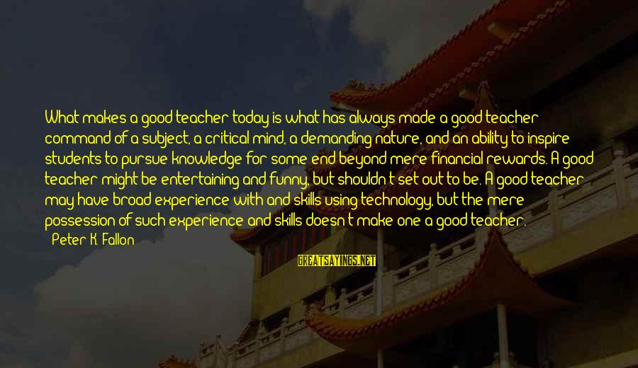 Funny Students Sayings By Peter K. Fallon: What makes a good teacher today is what has always made a good teacher: command