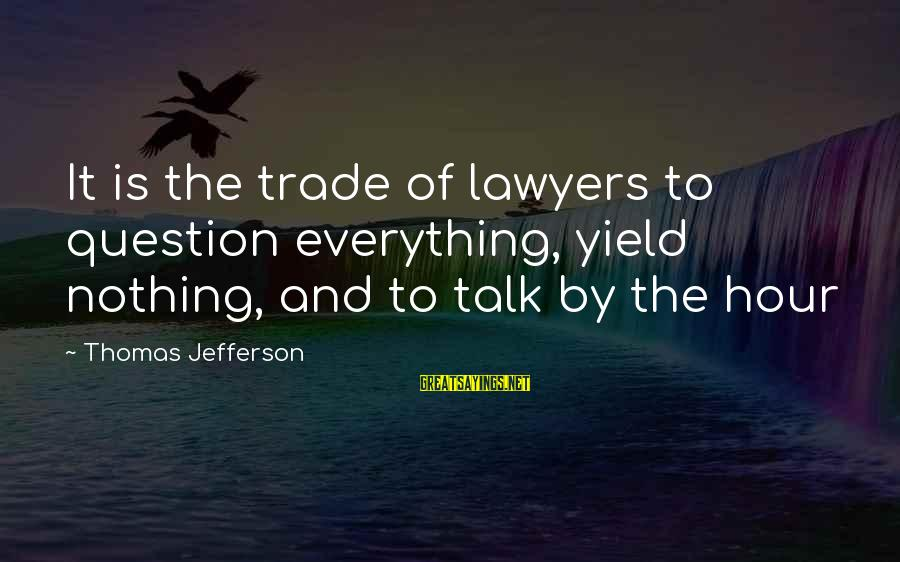 Funny Students Sayings By Thomas Jefferson: It is the trade of lawyers to question everything, yield nothing, and to talk by