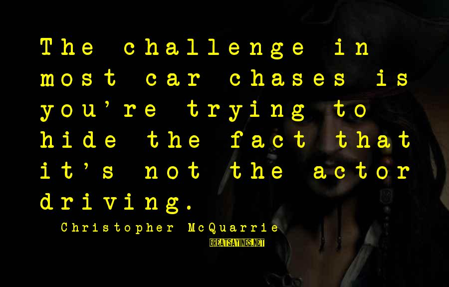 Funny Taylor Gang Sayings By Christopher McQuarrie: The challenge in most car chases is you're trying to hide the fact that it's