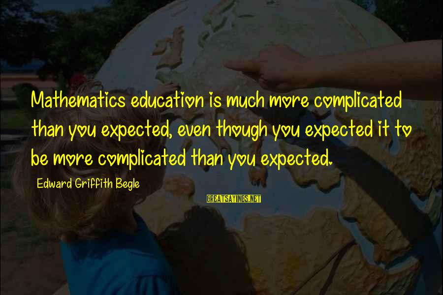 Funny Teaching Sayings By Edward Griffith Begle: Mathematics education is much more complicated than you expected, even though you expected it to