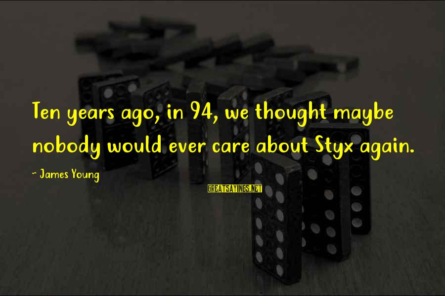 Funny Teaching Sayings By James Young: Ten years ago, in 94, we thought maybe nobody would ever care about Styx again.