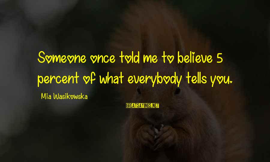 Funny Teaching Sayings By Mia Wasikowska: Someone once told me to believe 5 percent of what everybody tells you.
