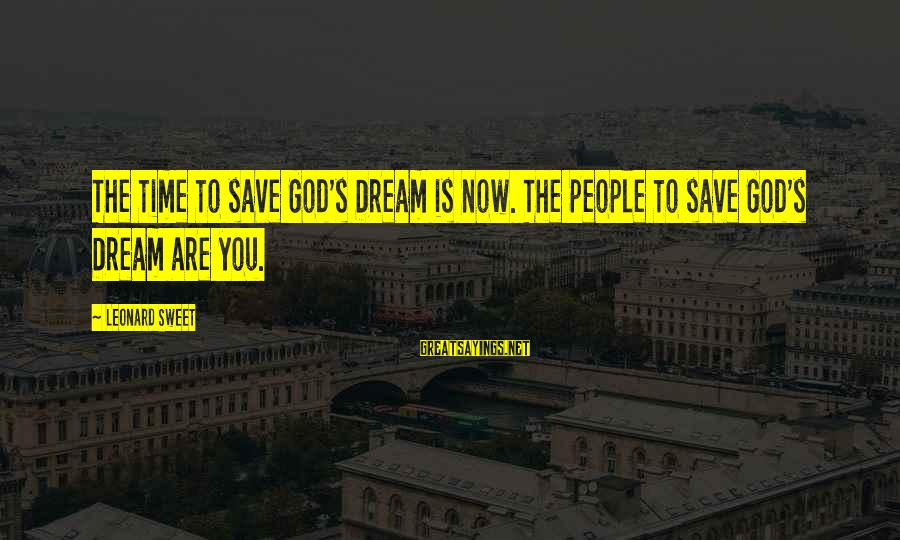Funny Teenager Sayings By Leonard Sweet: The time to save God's Dream is now. The people to save God's Dream are